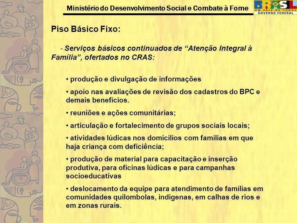 Ministério do Desenvolvimento Social e Combate à Fome Piso Básico Fixo: - Serviços básicos continuados de Atenção Integral à Família, ofertados no CRA