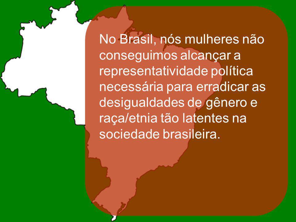 No Brasil, nós mulheres não conseguimos alcançar a representatividade política necessária para erradicar as desigualdades de gênero e raça/etnia tão l