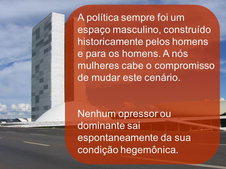 A política sempre foi um espaço masculino, construído historicamente pelos homens e para os homens. A nós mulheres cabe o compromisso de mudar este ce