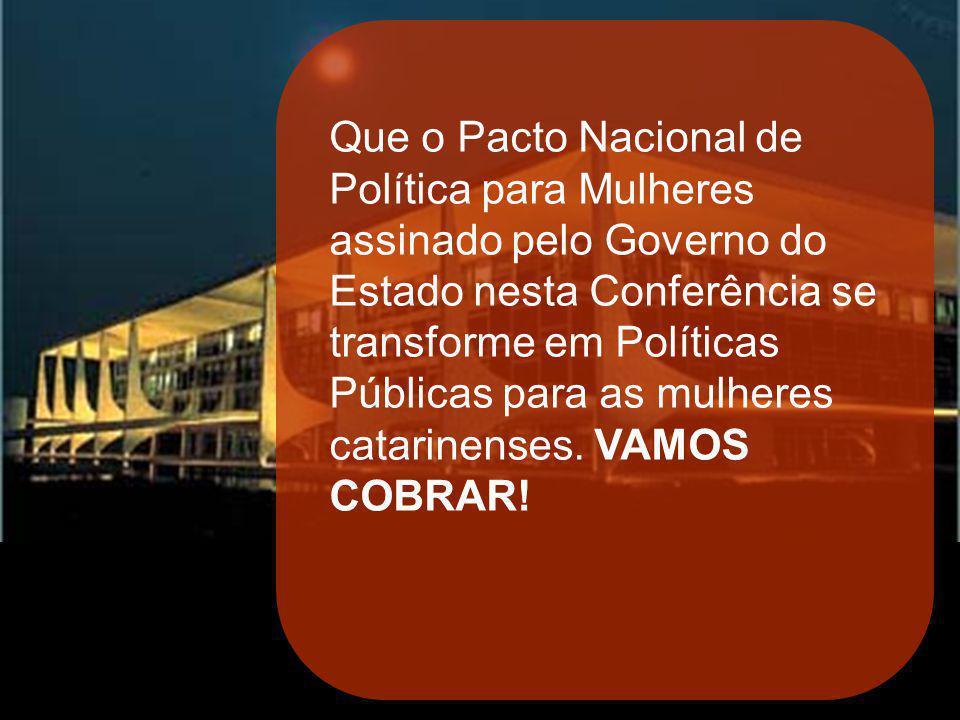 SANTA CATARINA Que o Pacto Nacional de Política para Mulheres assinado pelo Governo do Estado nesta Conferência se transforme em Políticas Públicas pa