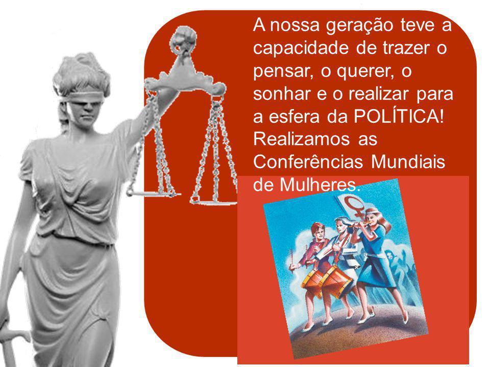 & política de mulheres A nossa geração teve a capacidade de trazer o pensar, o querer, o sonhar e o realizar para a esfera da POLÍTICA! Realizamos as