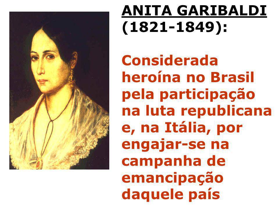 ANITA GARIBALDI (1821-1849): Considerada heroína no Brasil pela participação na luta republicana e, na Itália, por engajar-se na campanha de emancipaç