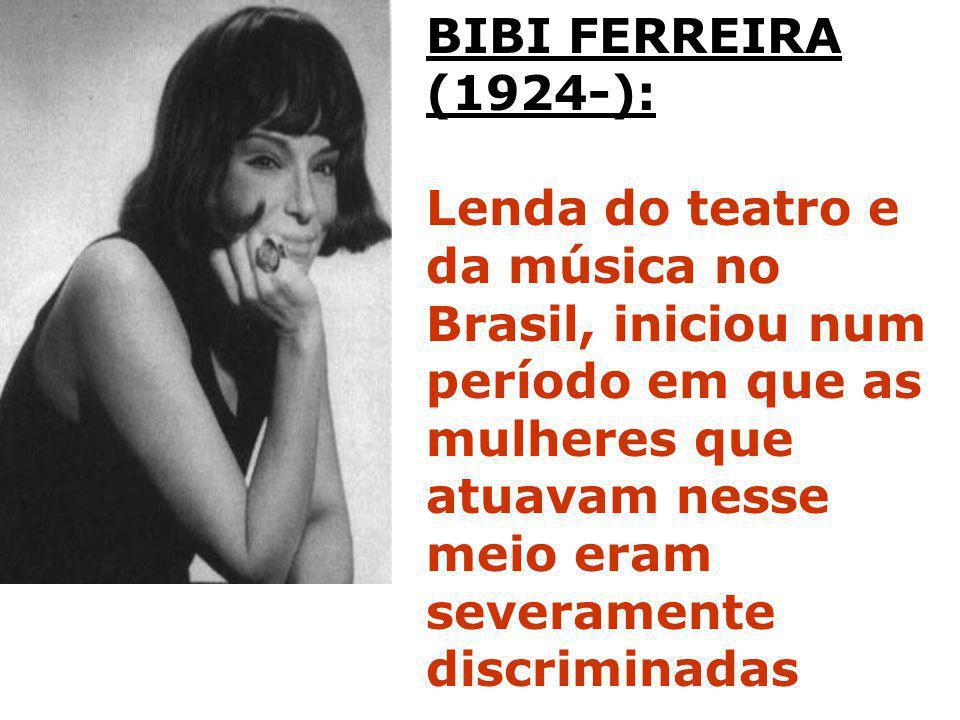 BIBI FERREIRA (1924-): Lenda do teatro e da música no Brasil, iniciou num período em que as mulheres que atuavam nesse meio eram severamente discrimin