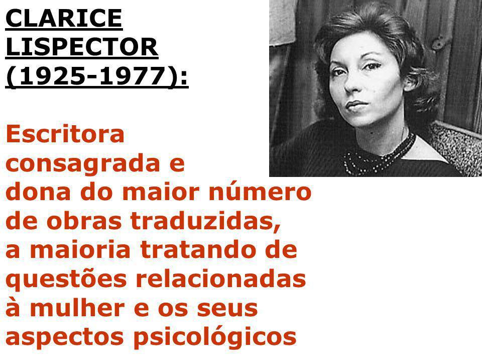 CLARICE LISPECTOR (1925-1977): Escritora consagrada e dona do maior número de obras traduzidas, a maioria tratando de questões relacionadas à mulher e