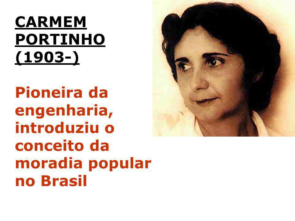 CARMEM PORTINHO (1903-) Pioneira da engenharia, introduziu o conceito da moradia popular no Brasil