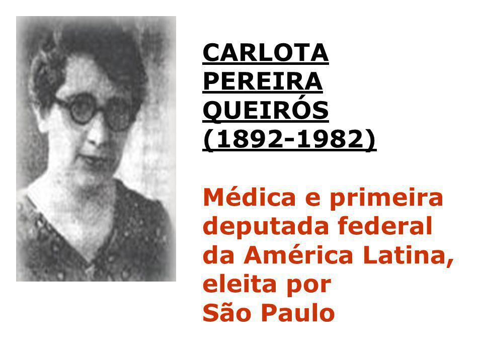 CARLOTA PEREIRA QUEIRÓS (1892-1982) Médica e primeira deputada federal da América Latina, eleita por São Paulo