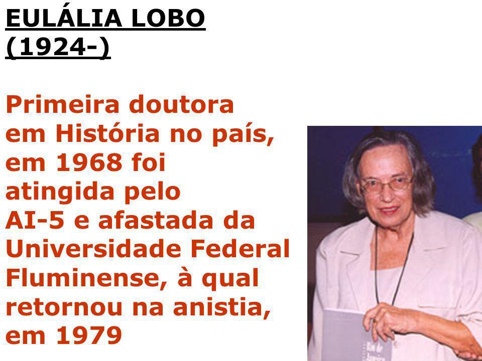 EULÁLIA LOBO (1924-) Primeira doutora em História no país, em 1968 foi atingida pelo AI-5 e afastada da Universidade Federal Fluminense, à qual retorn