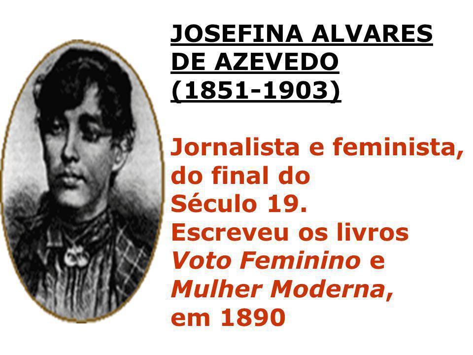 JOSEFINA ALVARES DE AZEVEDO (1851-1903) Jornalista e feminista, do final do Século 19. Escreveu os livros Voto Feminino e Mulher Moderna, em 1890