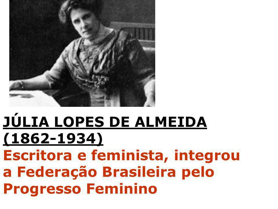 JÚLIA LOPES DE ALMEIDA (1862-1934) Escritora e feminista, integrou a Federação Brasileira pelo Progresso Feminino