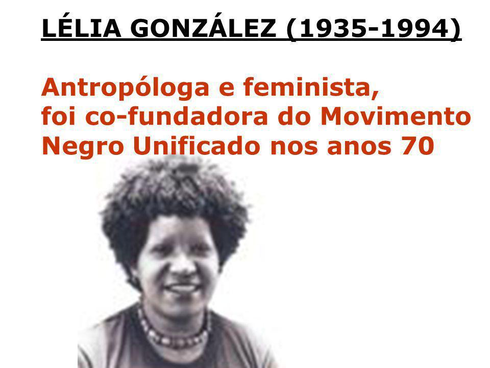 LÉLIA GONZÁLEZ (1935-1994) Antropóloga e feminista, foi co-fundadora do Movimento Negro Unificado nos anos 70