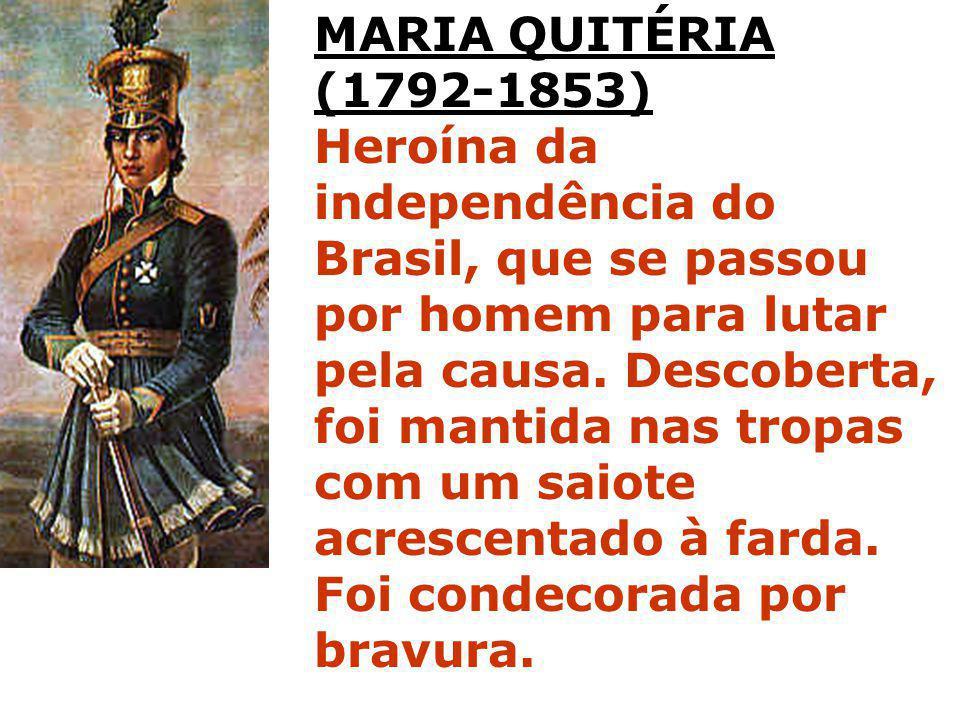 MARIA QUITÉRIA (1792-1853) Heroína da independência do Brasil, que se passou por homem para lutar pela causa. Descoberta, foi mantida nas tropas com u