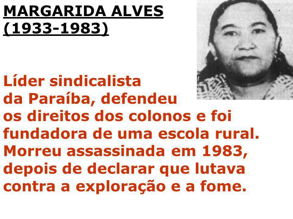 MARGARIDA ALVES (1933-1983) Líder sindicalista da Paraíba, defendeu os direitos dos colonos e foi fundadora de uma escola rural. Morreu assassinada em