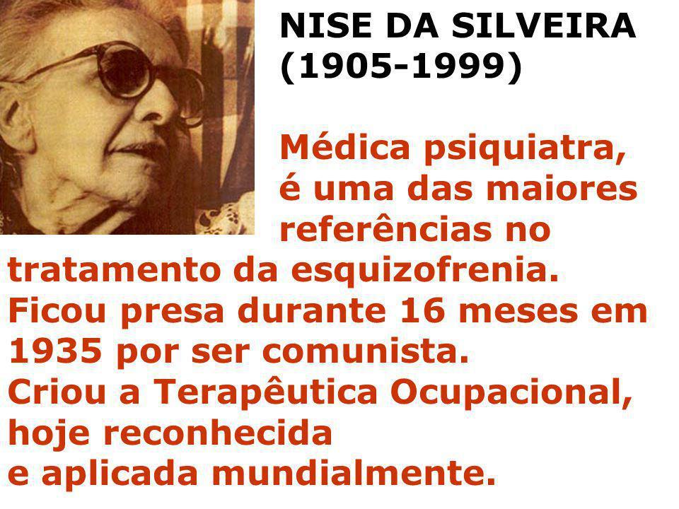 NISE DA SILVEIRA (1905-1999) Médica psiquiatra, é uma das maiores referências no tratamento da esquizofrenia. Ficou presa durante 16 meses em 1935 por