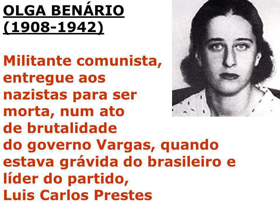 OLGA BENÁRIO (1908-1942) Militante comunista, entregue aos nazistas para ser morta, num ato de brutalidade do governo Vargas, quando estava grávida do