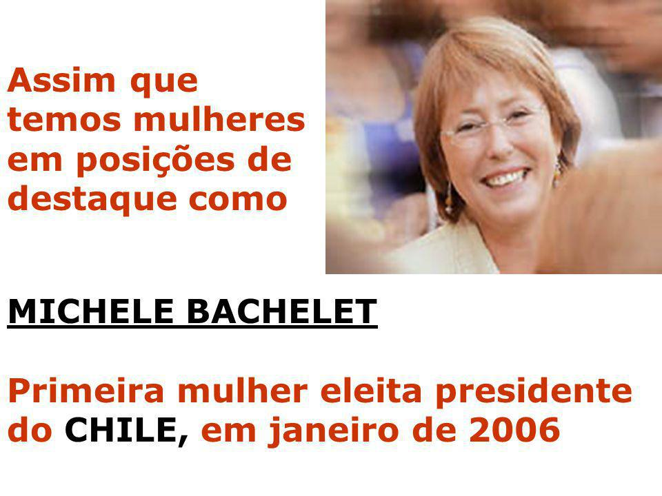 MICHELE BACHELET Primeira mulher eleita presidente do CHILE, em janeiro de 2006 Assim que temos mulheres em posições de destaque como