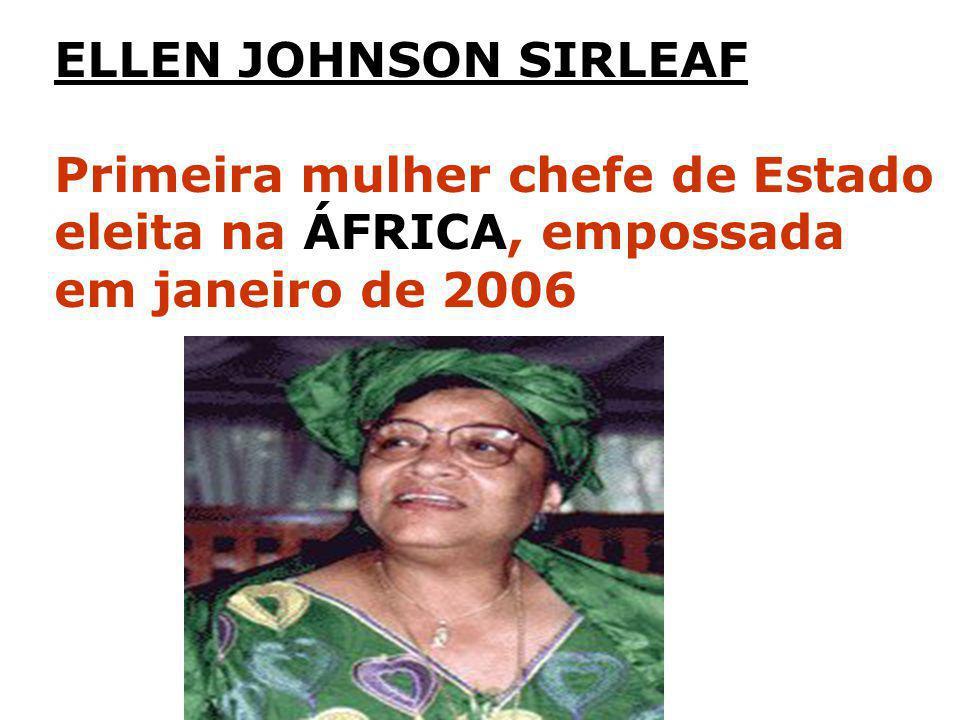 ELLEN JOHNSON SIRLEAF Primeira mulher chefe de Estado eleita na ÁFRICA, empossada em janeiro de 2006