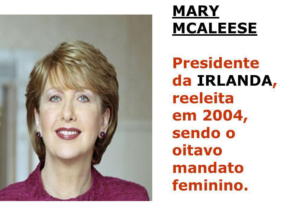 MARY MCALEESE Presidente da IRLANDA, reeleita em 2004, sendo o oitavo mandato feminino.