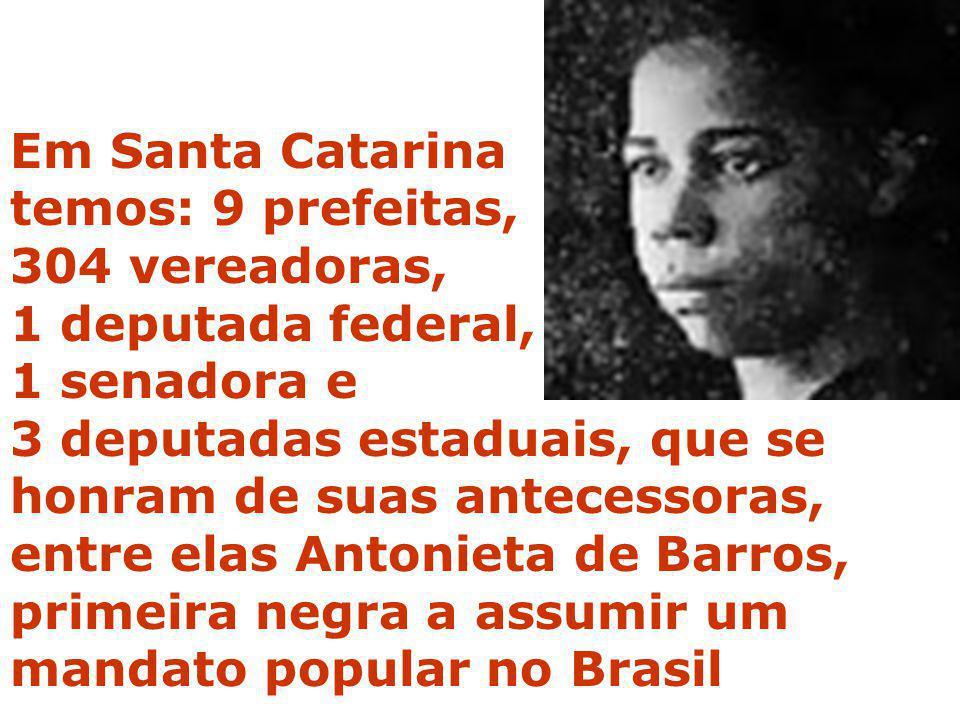 Em Santa Catarina temos: 9 prefeitas, 304 vereadoras, 1 deputada federal, 1 senadora e 3 deputadas estaduais, que se honram de suas antecessoras, entr
