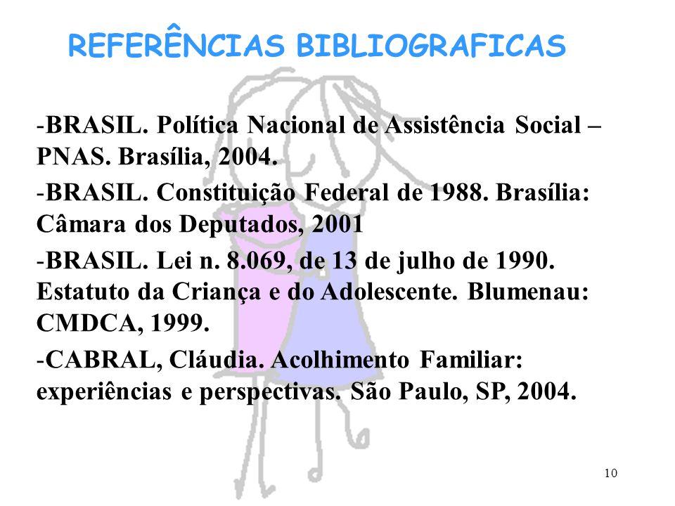 10 REFERÊNCIAS BIBLIOGRAFICAS -BRASIL. Política Nacional de Assistência Social – PNAS. Brasília, 2004. -BRASIL. Constituição Federal de 1988. Brasília