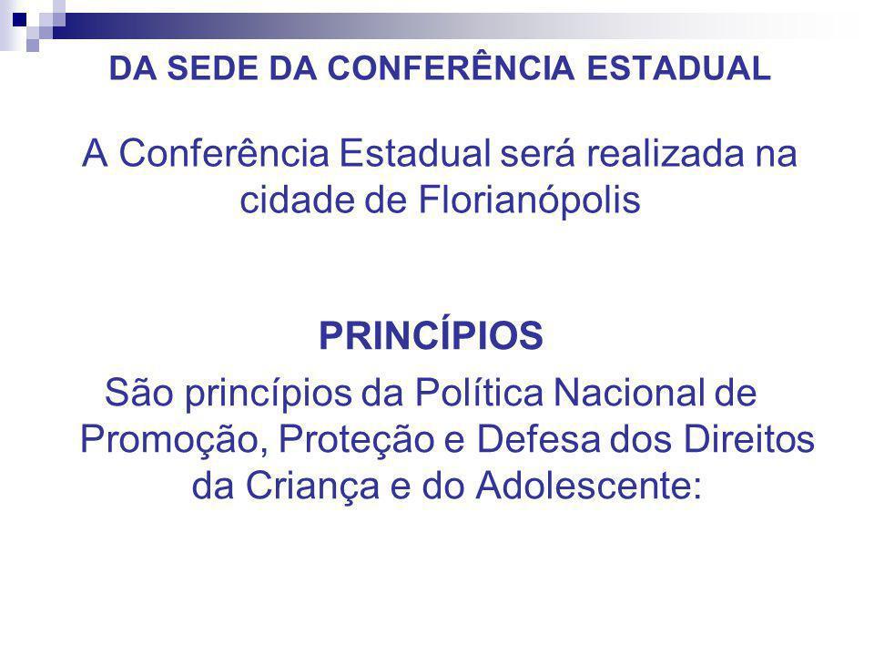 DA SEDE DA CONFERÊNCIA ESTADUAL A Conferência Estadual será realizada na cidade de Florianópolis PRINCÍPIOS São princípios da Política Nacional de Pro