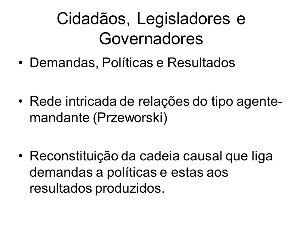 Cidadãos, Legisladores e Governadores Demandas, Políticas e Resultados Rede intricada de relações do tipo agente- mandante (Przeworski) Reconstituição