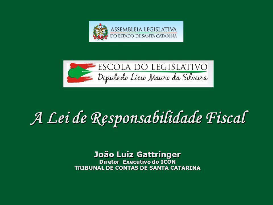 A Lei de Responsabilidade Fiscal João Luiz Gattringer Diretor Executivo do ICON TRIBUNAL DE CONTAS DE SANTA CATARINA