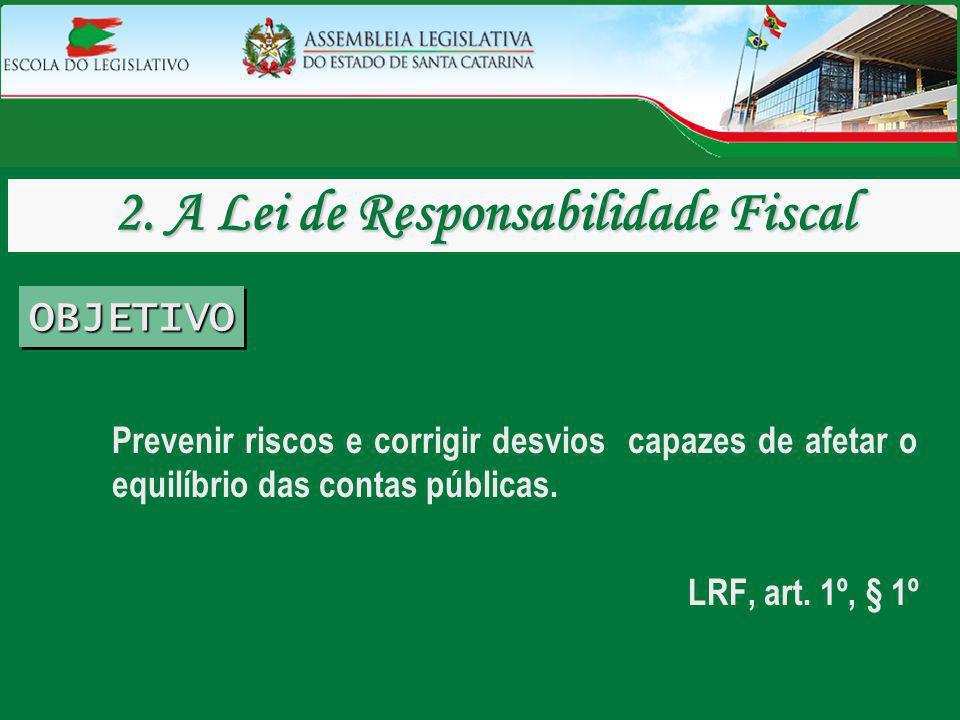 Prevenir riscos e corrigir desvios capazes de afetar o equilíbrio das contas públicas. LRF, art. 1º, § 1º 2. A Lei de Responsabilidade Fiscal OBJETIVO