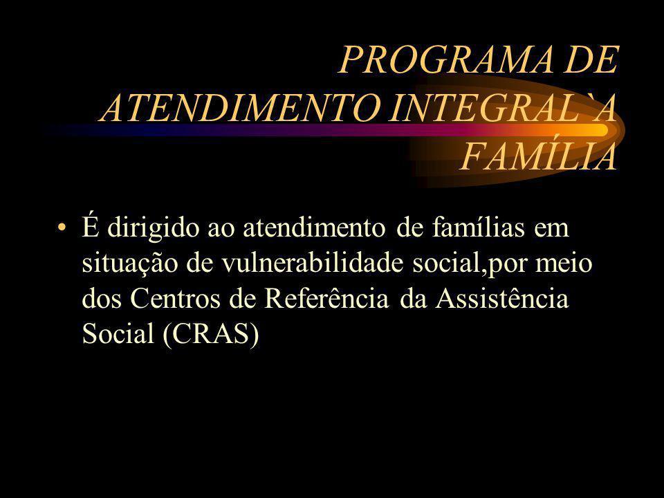 PROGRAMA DE ATENDIMENTO INTEGRAL`A FAMÍLIA É dirigido ao atendimento de famílias em situação de vulnerabilidade social,por meio dos Centros de Referên