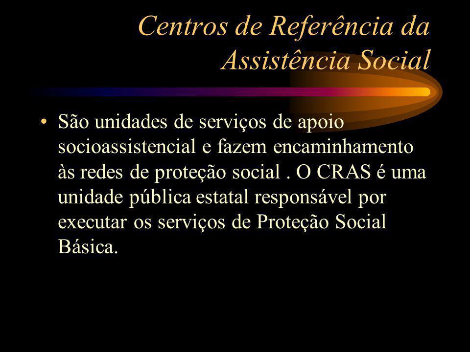 Centros de Referência da Assistência Social São unidades de serviços de apoio socioassistencial e fazem encaminhamento às redes de proteção social. O