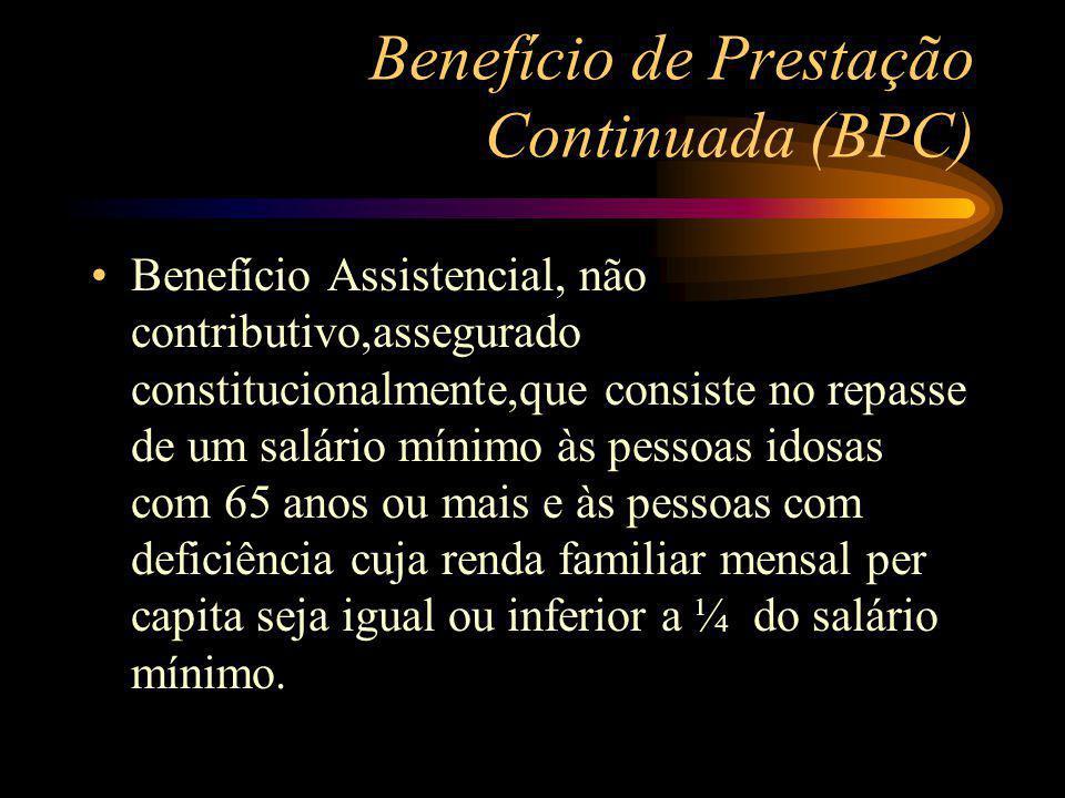 Benefício de Prestação Continuada (BPC) Benefício Assistencial, não contributivo,assegurado constitucionalmente,que consiste no repasse de um salário