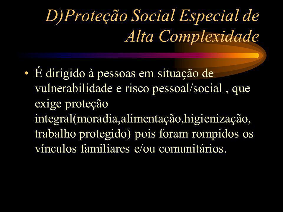 D)Proteção Social Especial de Alta Complexidade É dirigido à pessoas em situação de vulnerabilidade e risco pessoal/social, que exige proteção integra