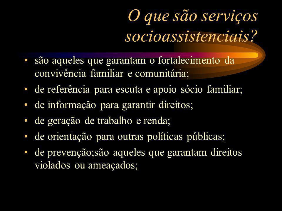 O que são serviços socioassistenciais? são aqueles que garantam o fortalecimento da convivência familiar e comunitária; de referência para escuta e ap