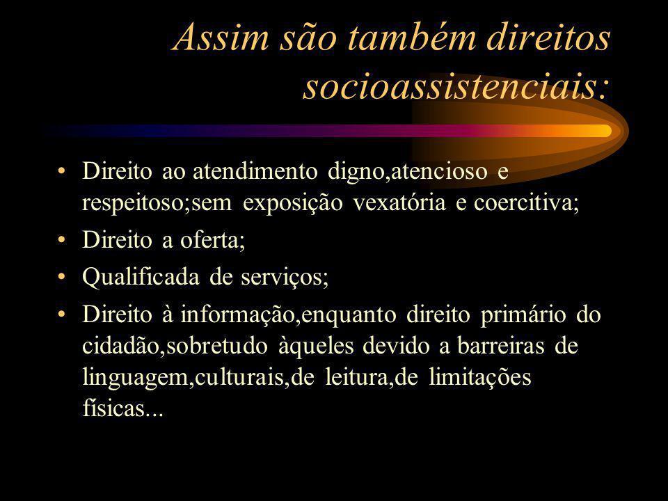 Assim são também direitos socioassistenciais: Direito ao atendimento digno,atencioso e respeitoso;sem exposição vexatória e coercitiva; Direito a ofer