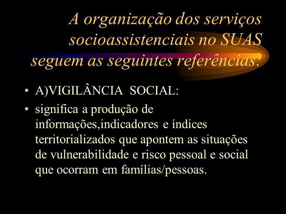 A organização dos serviços socioassistenciais no SUAS seguem as seguintes referências: A)VIGILÂNCIA SOCIAL: significa a produção de informações,indica