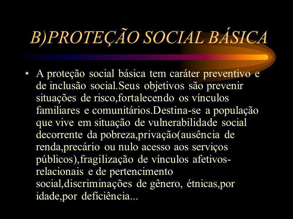 B)PROTEÇÃO SOCIAL BÁSICA A proteção social básica tem caráter preventivo e de inclusão social.Seus objetivos são prevenir situações de risco,fortalece