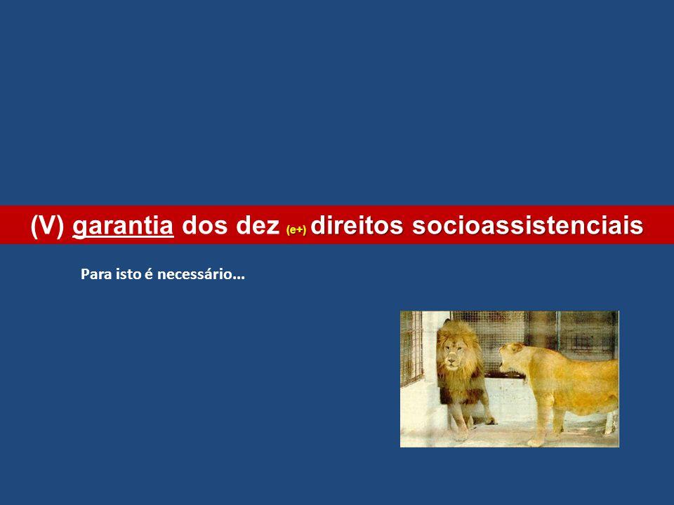 (e+) direitos socioassistenciais (V) garantia dos dez (e+) direitos socioassistenciais Para isto é necessário...