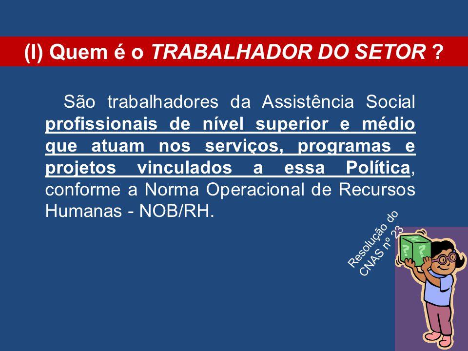 (I) Quem é o TRABALHADOR DO SETOR ? São trabalhadores da Assistência Social profissionais de nível superior e médio que atuam nos serviços, programas