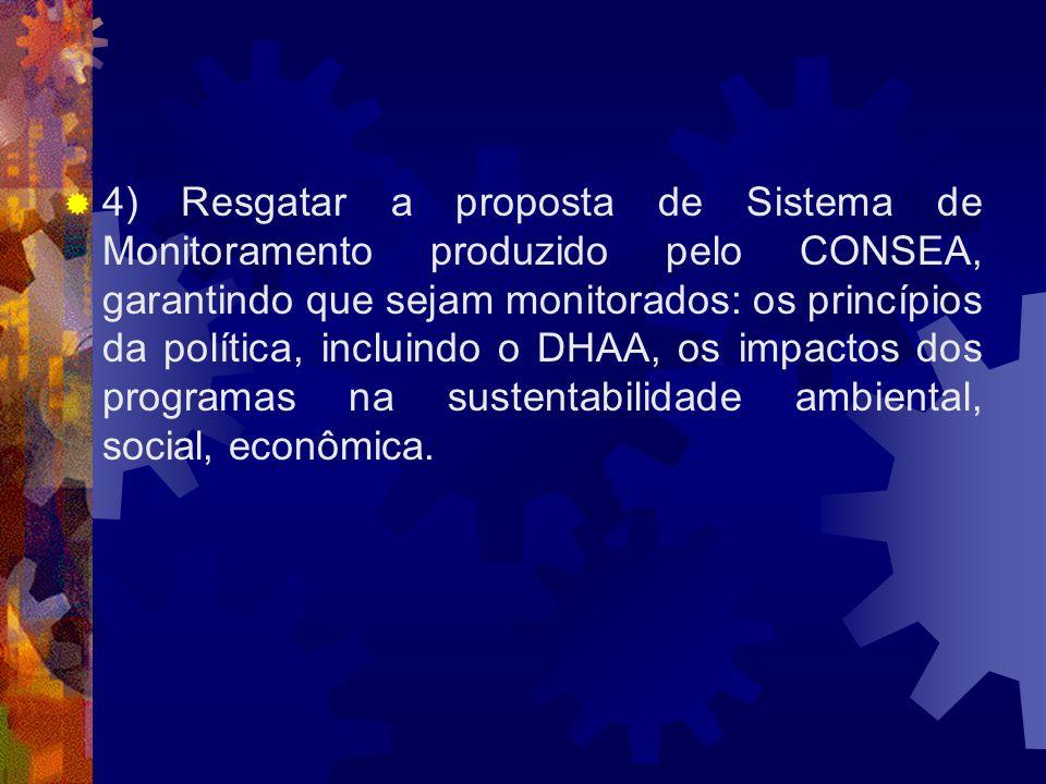 4) Resgatar a proposta de Sistema de Monitoramento produzido pelo CONSEA, garantindo que sejam monitorados: os princípios da política, incluindo o DHA