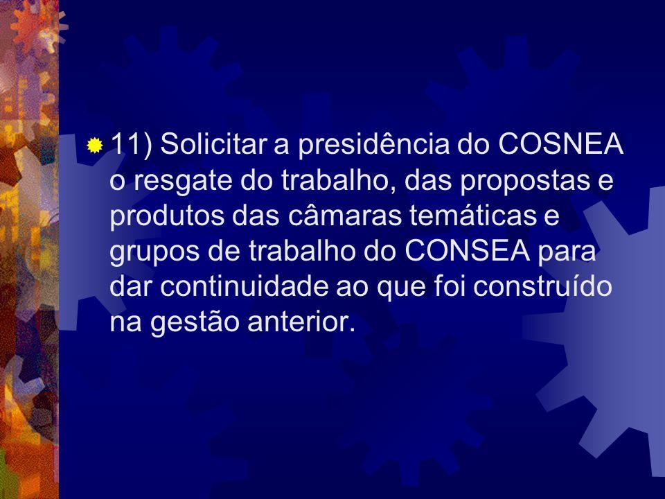 11) Solicitar a presidência do COSNEA o resgate do trabalho, das propostas e produtos das câmaras temáticas e grupos de trabalho do CONSEA para dar co