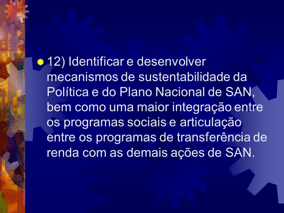 12) Identificar e desenvolver mecanismos de sustentabilidade da Política e do Plano Nacional de SAN, bem como uma maior integração entre os programas