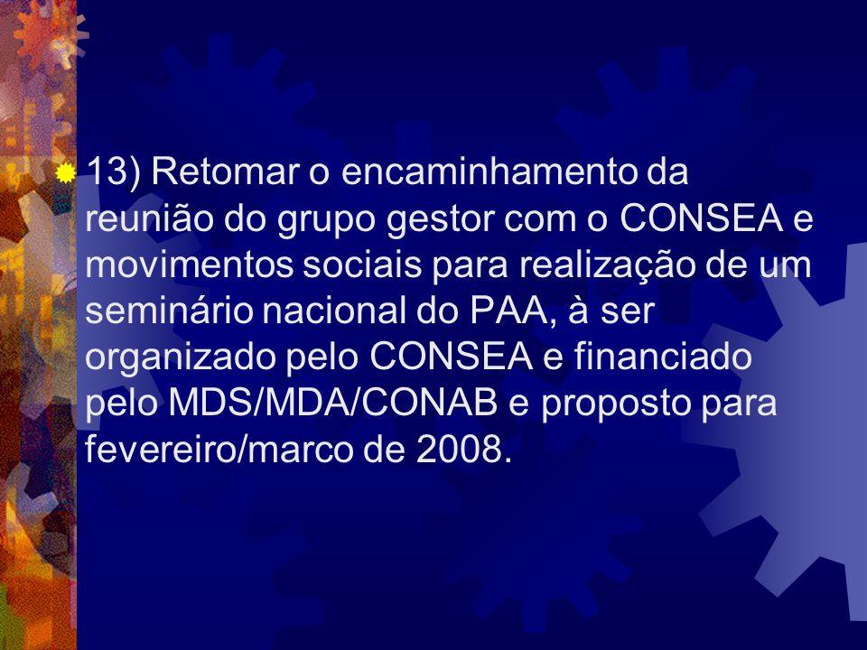 13) Retomar o encaminhamento da reunião do grupo gestor com o CONSEA e movimentos sociais para realização de um seminário nacional do PAA, à ser organ