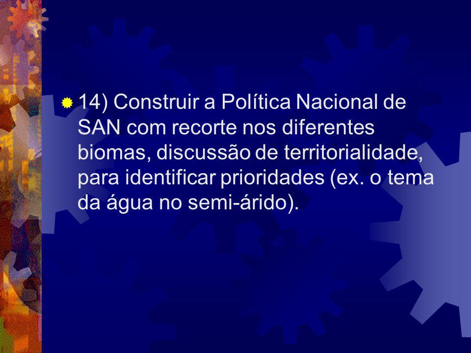 14) Construir a Política Nacional de SAN com recorte nos diferentes biomas, discussão de territorialidade, para identificar prioridades (ex. o tema da