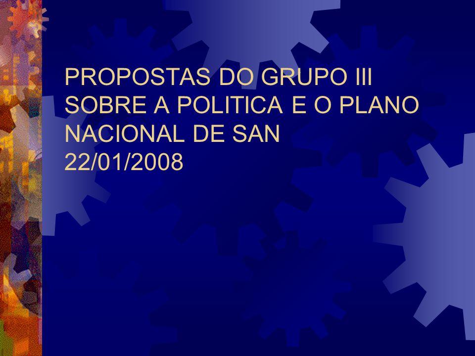 PROPOSTAS DO GRUPO III SOBRE A POLITICA E O PLANO NACIONAL DE SAN 22/01/2008