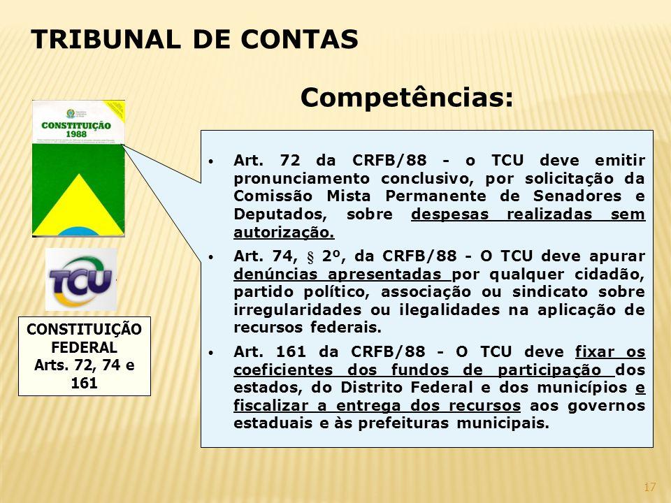 17 TRIBUNAL DE CONTAS CONSTITUIÇÃOFEDERAL Arts. 72, 74 e 161 Art. 72 da CRFB/88 - o TCU deve emitir pronunciamento conclusivo, por solicitação da Comi