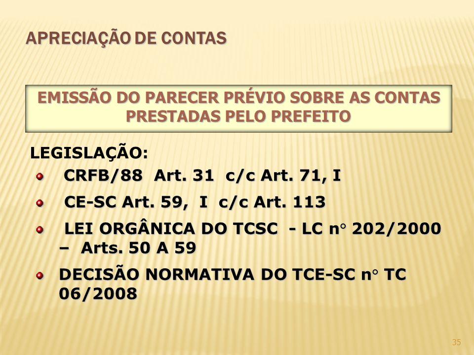 35 APRECIAÇÃO DE CONTAS CRFB/88 Art. 31 c/c Art. 71, I CE-SC Art. 59, I c/c Art. 113 CE-SC Art. 59, I c/c Art. 113 LEI ORGÂNICA DO TCSC - LC n° 202/20