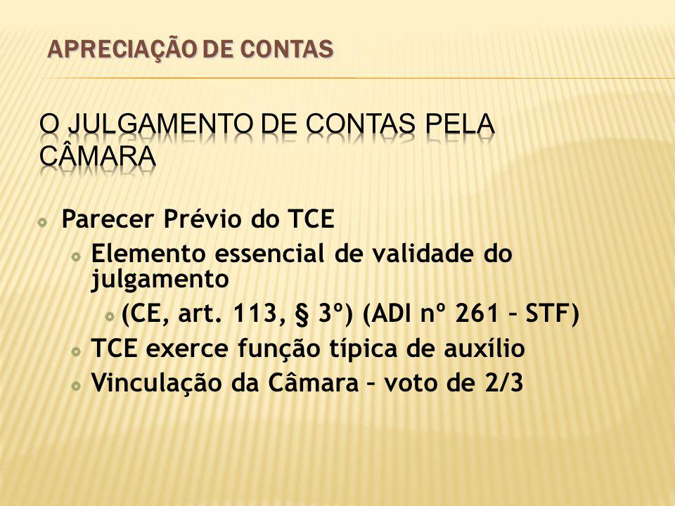 Parecer Prévio do TCE Elemento essencial de validade do julgamento (CE, art. 113, § 3º) (ADI nº 261 – STF) TCE exerce função típica de auxílio Vincula