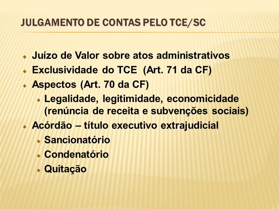 JULGAMENTO DE CONTAS PELO TCE/SC Juízo de Valor sobre atos administrativos Exclusividade do TCE (Art. 71 da CF) Aspectos (Art. 70 da CF) Legalidade, l