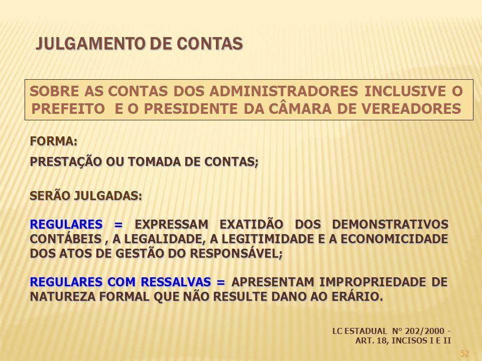 52 FORMA: PRESTAÇÃO OU TOMADA DE CONTAS; SERÃO JULGADAS: REGULARES = EXPRESSAM EXATIDÃO DOS DEMONSTRATIVOS CONTÁBEIS, A LEGALIDADE, A LEGITIMIDADE E A