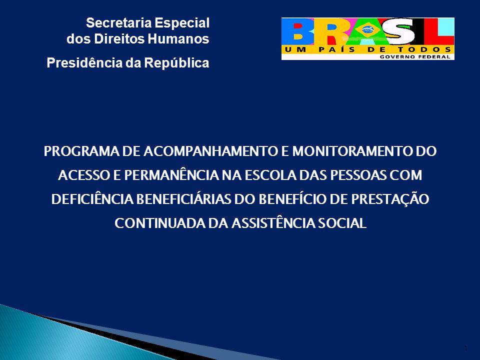 Secretaria Especial dos Direitos Humanos Presidência da República PROGRAMA DE ACOMPANHAMENTO E MONITORAMENTO DO ACESSO E PERMANÊNCIA NA ESCOLA DAS PESSOAS COM DEFICIÊNCIA BENEFICIÁRIAS DO BENEFÍCIO DE PRESTAÇÃO CONTINUADA DA ASSISTÊNCIA SOCIAL 1