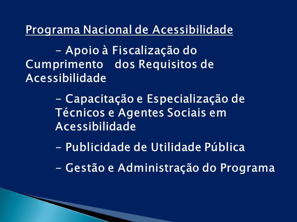 Programa Nacional de Acessibilidade - Apoio à Fiscalização do Cumprimento dos Requisitos de Acessibilidade - Capacitação e Especialização de Técnicos e Agentes Sociais em Acessibilidade - Publicidade de Utilidade Pública - Gestão e Administração do Programa